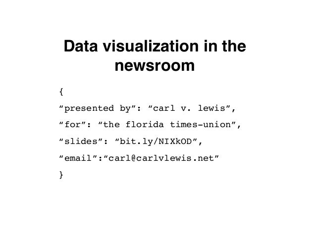 """Data visualization in thenewsroom{""""presented by"""": """"carl v. lewis"""",""""for"""": """"the florida times-union"""",""""slides"""": """"bit.ly/NIXkO..."""