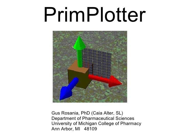 PrimPlotter Gus Rosania, PhD (Caia Alter, SL) Department of Pharmaceutical Sciences University of Michigan College of Phar...