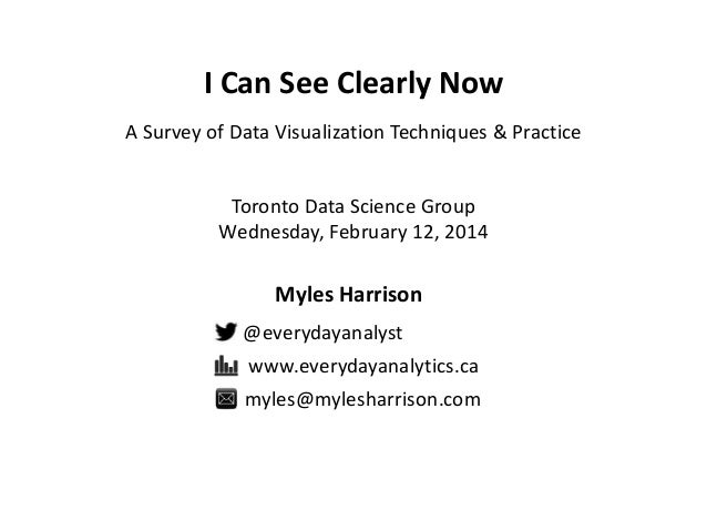 I Can See Clearly Now A Survey of Data Visualization Techniques & Practice  Toronto Data Science Group Wednesday, February...