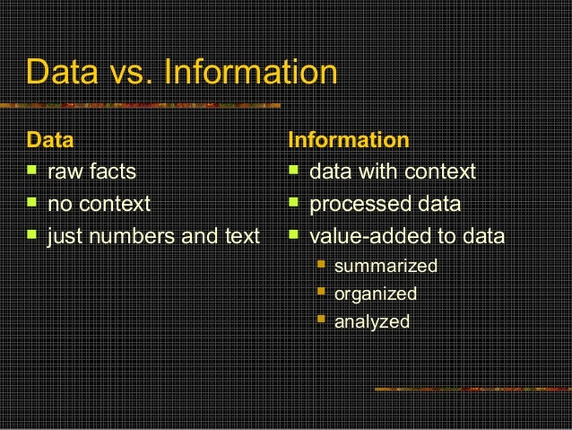 Data vs. Information Data  raw facts  no context  just numbers and text Information  data with context  processed dat...