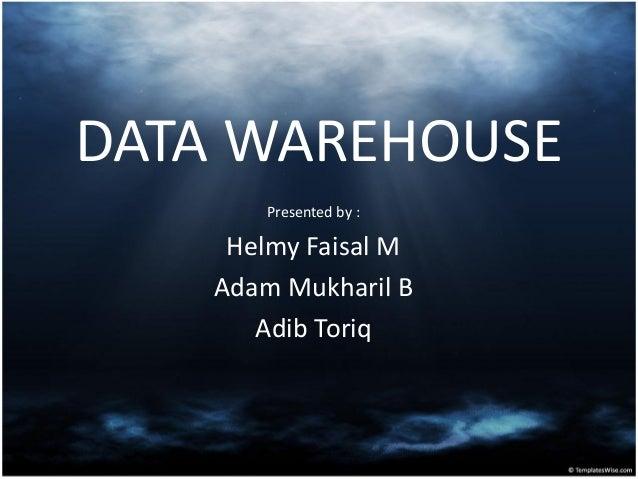 DATA WAREHOUSE Presented by : Helmy Faisal M Adam Mukharil B Adib Toriq