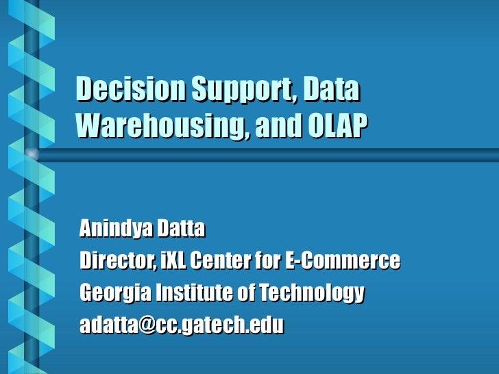 Decision Support, Data Warehousing, and OLAP Anindya Datta Director, iXL Center for E-Commerce Georgia Institute of Techno...