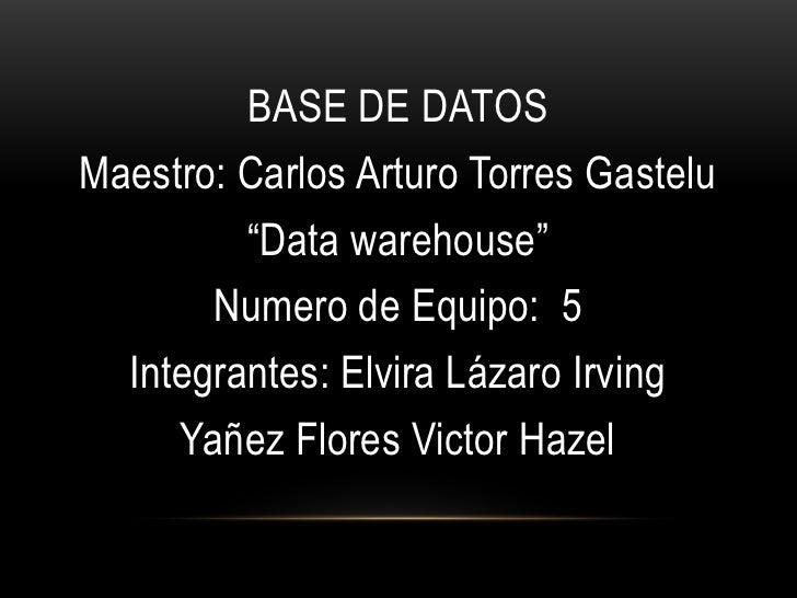 """BASE DE DATOS<br />Maestro: Carlos Arturo Torres Gastelu<br />""""Data warehouse""""<br />Numero de Equipo:  5<br />Integrantes:..."""