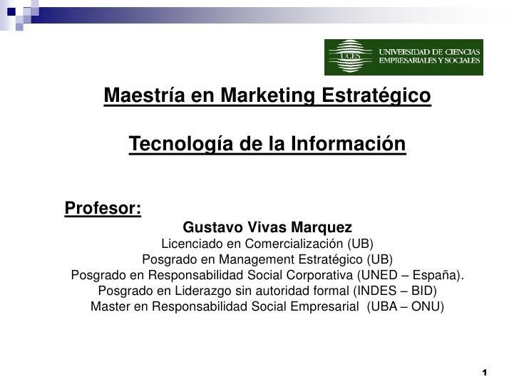 Maestría en Marketing Estratégico         Tecnología de la InformaciónProfesor:                 Gustavo Vivas Marquez     ...