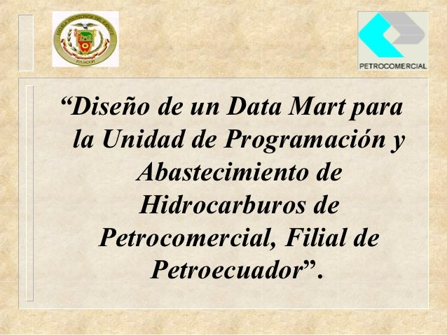 """""""Diseño de un Data Mart para la Unidad de Programación y       Abastecimiento de       Hidrocarburos de    Petrocomercial,..."""