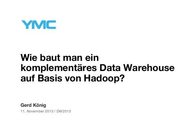 Wie baut man ein komplementäres Data Warehouse auf Basis von Hadoop? Gerd König 11. November 2013 / DW2013