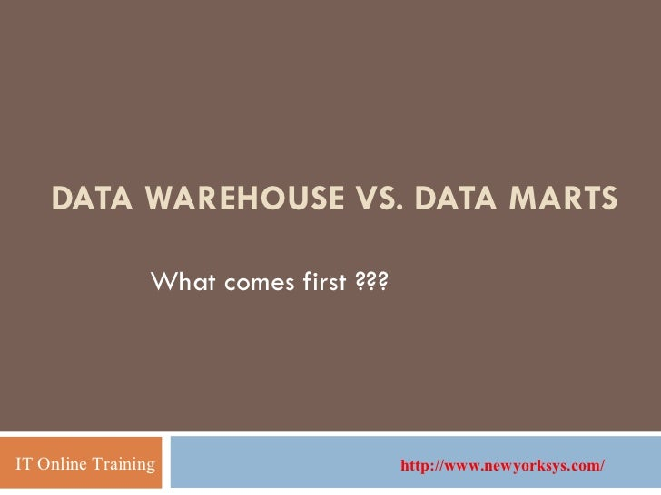 DATA WAREHOUSE VS. DATA MARTS What comes first ??? IT Online Training http://www.newyorksys.com/