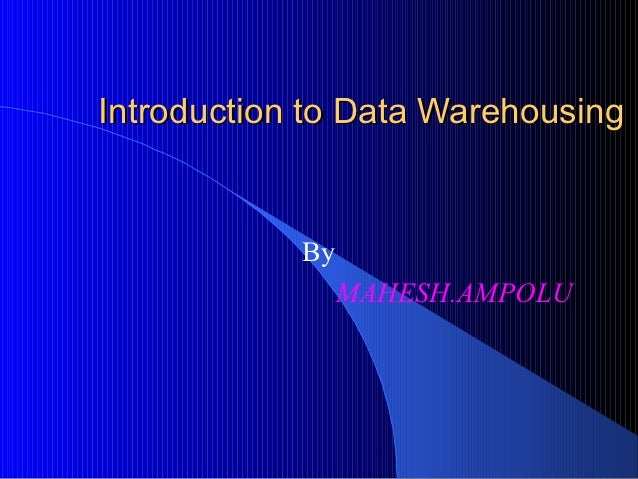 Introduction to Data Warehousing            By                 MAHESH.AMPOLU