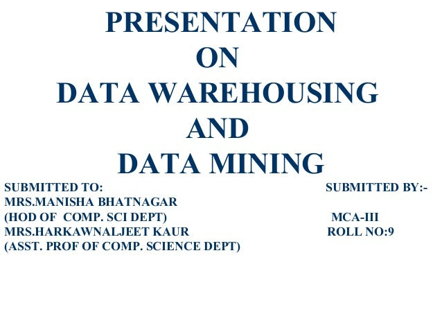 PRESENTATION              ON       DATA WAREHOUSING             AND          DATA MININGSUBMITTED TO:                     ...