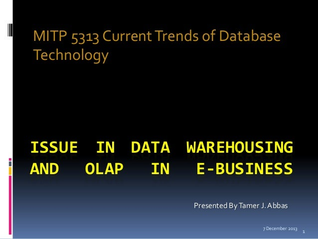 MITP 5313 Current Trends of Database Technology  ISSUE IN DATA WAREHOUSING AND OLAP IN E-BUSINESS Presented By Tamer J. Ab...