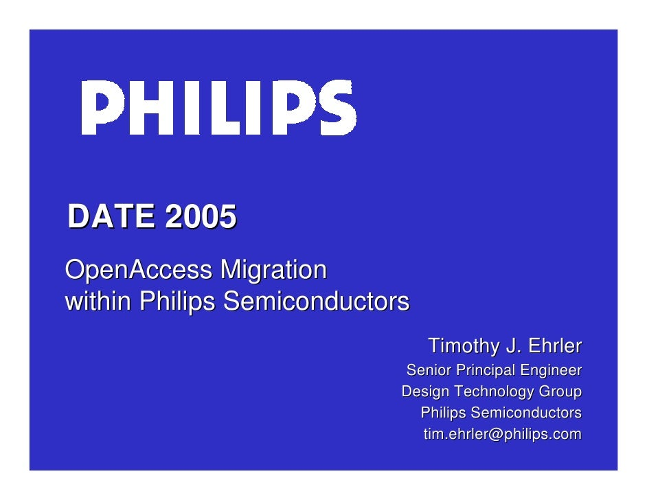 DATE 2005 OpenAccess Migration within Philips Semiconductors                                 Timothy J. Ehrler            ...
