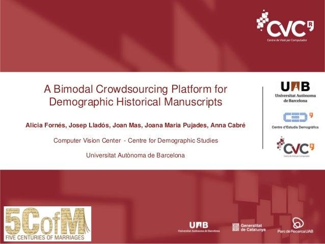 A Bimodal Crowdsourcing Platform for Demographic Historical Manuscripts Alicia Fornés, Josep Lladós, Joan Mas, Joana Maria...
