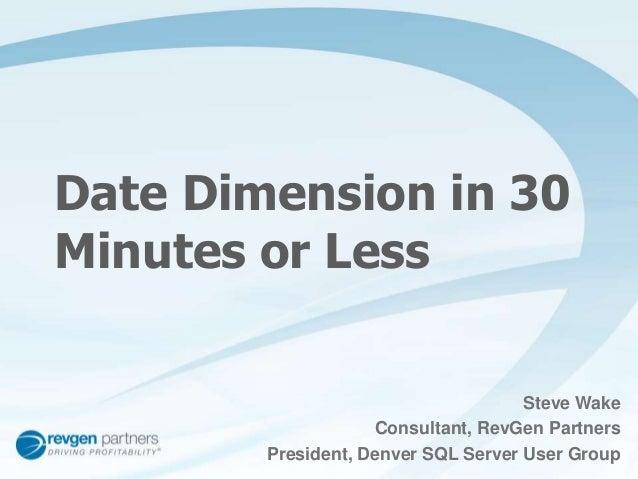 Date Dimension in 30  Minutes or Less  Steve Wake  Consultant, RevGen Partners  President, Denver SQL Server User Group