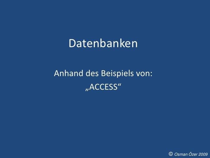 """Datenbanken  Anhand des Beispiels von:        """"ACCESS""""                                 © Osman Özer 2009"""