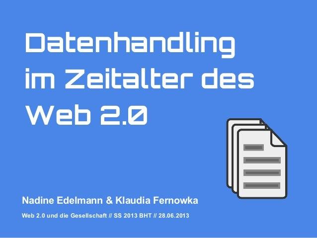 Datenhandling im Zeitalter des Web 2.0 Nadine Edelmann & Klaudia Fernowka Web 2.0 und die Gesellschaft // SS 2013 BHT // 2...