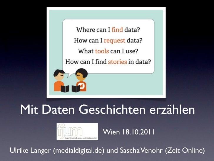 Mit Daten Geschichten erzählen                              Wien 18.10.2011Ulrike Langer (medialdigital.de) und Sascha Ven...