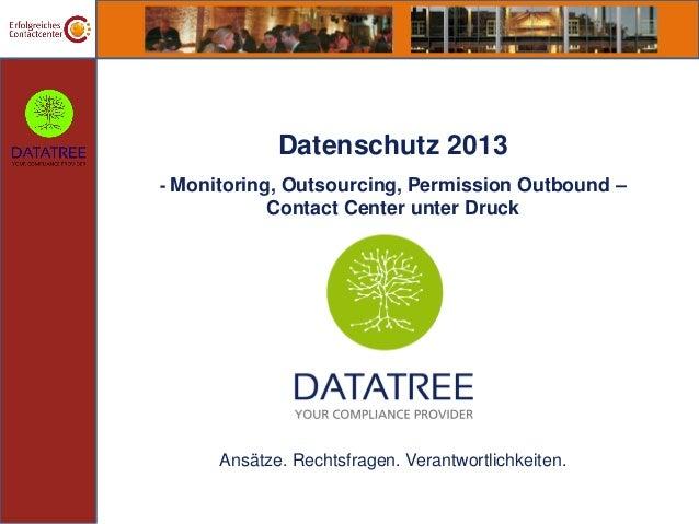 Datenschutz 2013- Monitoring, Outsourcing, Permission Outbound –           Contact Center unter Druck      Ansätze. Rechts...