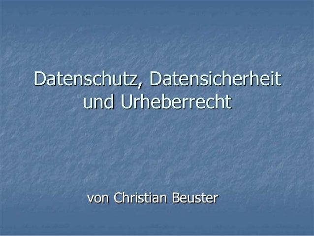 Datenschutz, Datensicherheit     und Urheberrecht      von Christian Beuster