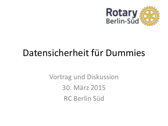 Datensicherheit für Dummies Vortrag und Diskussion 30. März 2015 RC Berlin Süd