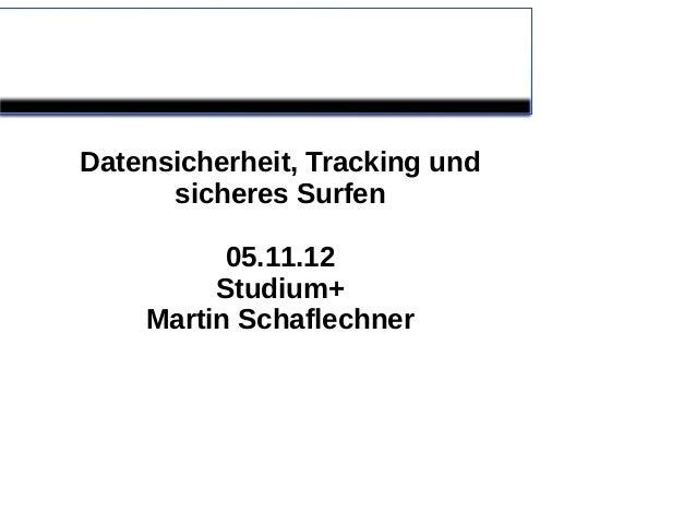 Datensicherheit, Tracking und      sicheres Surfen          05.11.12         Studium+    Martin Schaflechner