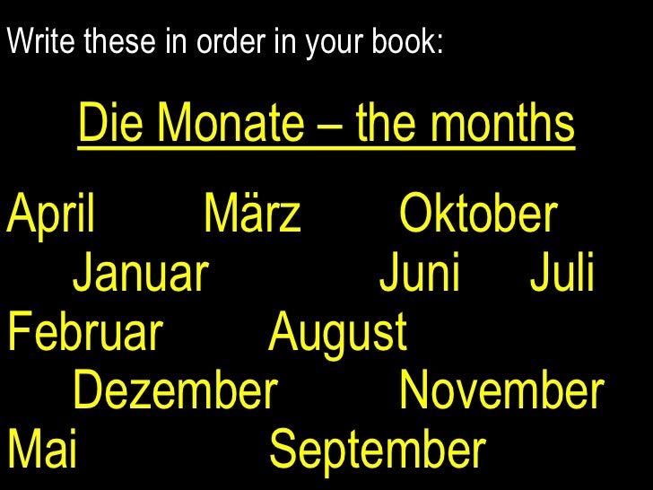 Write these in order in your book:<br />Die Monate – the months<br />April		MärzOktoberJanuarJuniJuliFebruar		August		Deze...