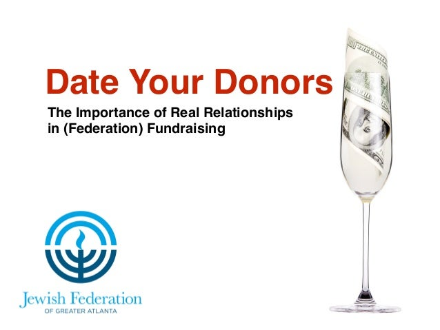 Date Your Donors  The Importance of Real Relationships !  in (Federation) Fundraising