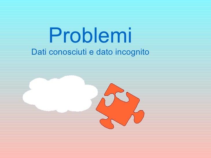 Problemi Dati conosciuti e dato incognito