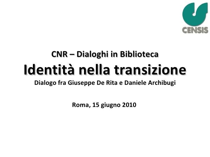 CNR – Dialoghi in Biblioteca Identità nella transizione Dialogo fra Giuseppe De Rita e Daniele Archibugi Roma, 15 giugno 2...