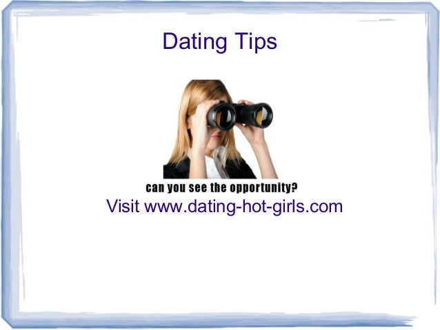 Dating Tips  Visit www.dating-hot-girls.com