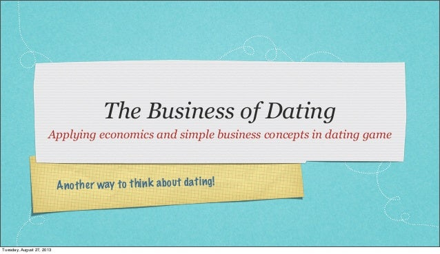 Another way to think about dating! The Business of Dating Applying economics and simple business concepts in dating game T...