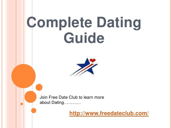 Complete Dating Guide <br />Join Free Date Club to learn more about Dating…………<br />http://www.freedateclub.com/<br />