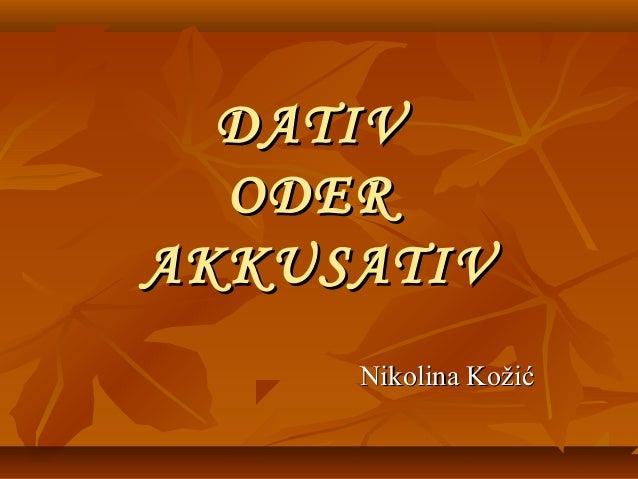 DATIVDATIV ODERODER AKKUSATIVAKKUSATIV Nikolina KožićNikolina Kožić