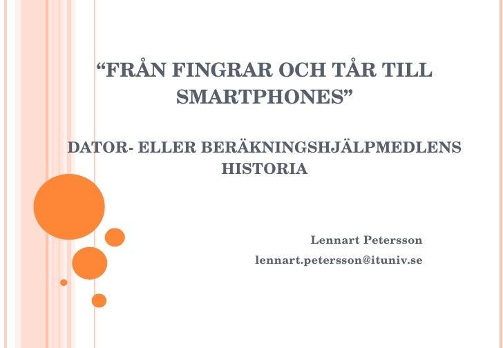 """"""" FRÅN FINGRAR OCH TÅR TILL SMARTPHONES"""" DATOR- ELLER BERÄKNINGSHJÄLPMEDLENS HISTORIA Lennart Petersson [email_address]"""