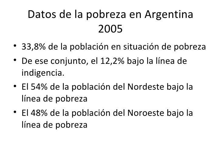 Datos de la pobreza en Argentina 2005 <ul><li>33,8% de la población en situación de pobreza </li></ul><ul><li>De ese conju...