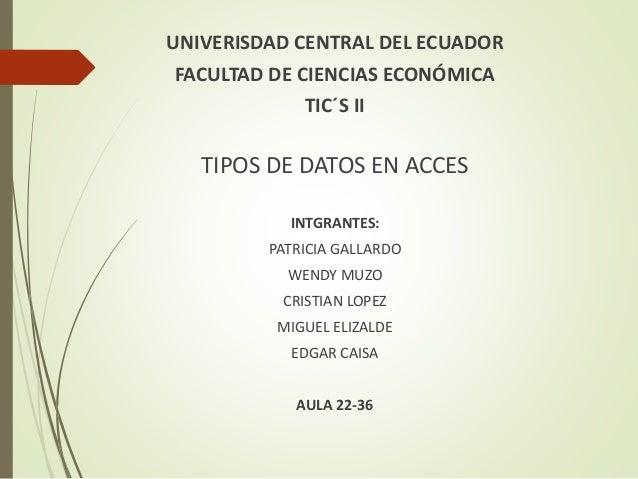 UNIVERISDAD CENTRAL DEL ECUADOR FACULTAD DE CIENCIAS ECONÓMICA TIC´S II TIPOS DE DATOS EN ACCES INTGRANTES: PATRICIA GALLA...
