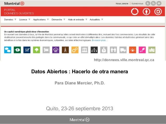 Datos Abiertos: Hacerlo de otra manera Para Diane Mercier, Ph.D. Quito, 23-26 septiembre 2013 http://donnees.ville.montre...