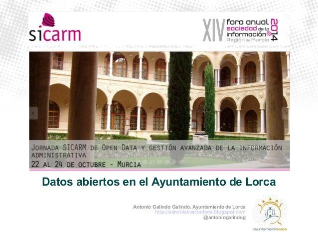 Datos abiertos en el Ayuntamiento de Lorca  Antonio Galindo Galindo. Ayuntamiento de Lorca  http://administracionbeta.blog...