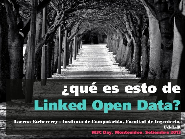 ¿qué es esto de Linked Open Data? Lorena Etcheverry - Instituto de Computación, Facultad de Ingeniería, UdelaR W3C Day, Mo...
