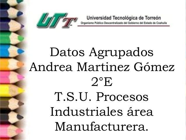 Datos Agrupados Andrea Martinez Gómez 2°E T.S.U. Procesos Industriales área Manufacturera.