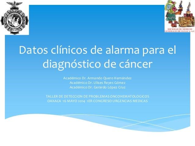 Datos clínicos de alarma para el diagnóstico de cáncer Académico Dr. Armando Quero Hernández Académico Dr. Ulises Reyes Gó...