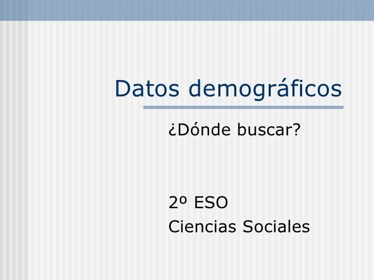 Datos demográficos ¿Dónde buscar? 2º ESO  Ciencias Sociales