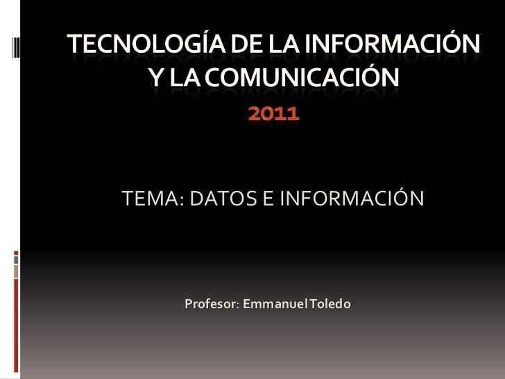 Tecnología de la información y la comunicación2011<br />TEMA: DATOS E INFORMACIÓN<br />Profesor: Emmanuel Toledo<br />