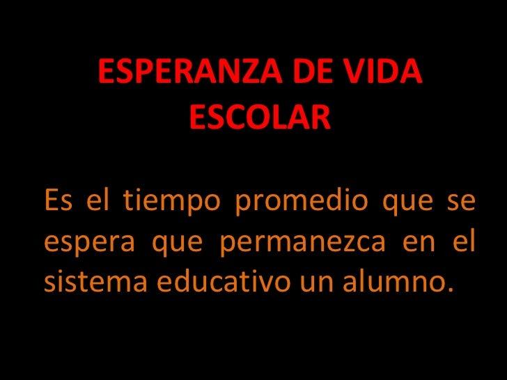 ESPERANZA DE VIDA ESCOLAR Es el tiempo promedio que se espera que permanezca en el sistema educativo un alumno.