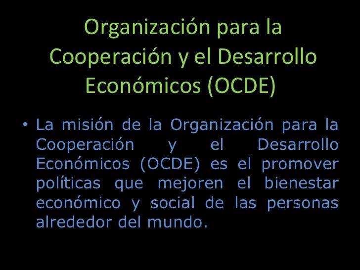 Organización para la Cooperación y el Desarrollo Económicos (OCDE) <ul><li>La misión de la Organización para la Cooperaci...
