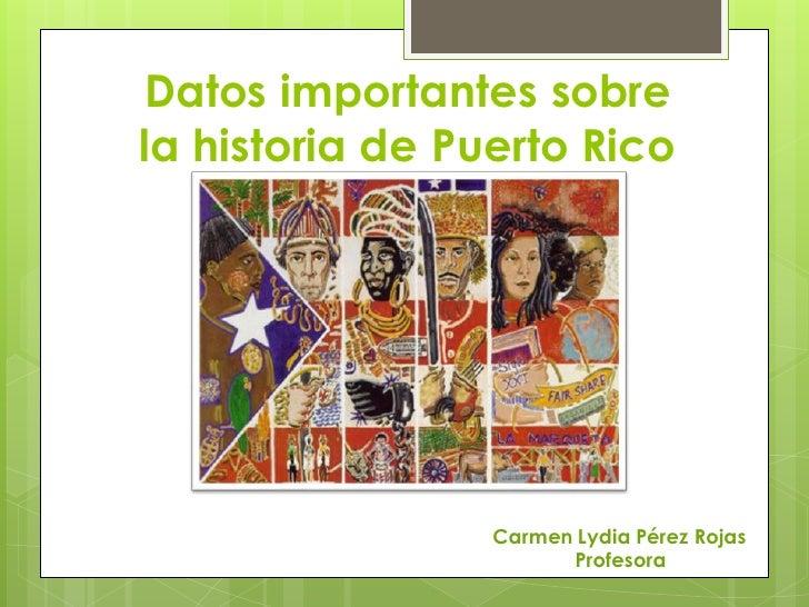 Datos importantes sobrela historia de Puerto Rico                 Carmen Lydia Pérez Rojas                       Profesora