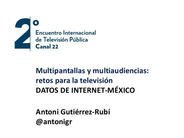 Multipantallas y multiaudiencias:  retos para la televisión  DATOS DE INTERNET-MÉXICO  Antoni Gutiérrez-Rubí  @antonigr