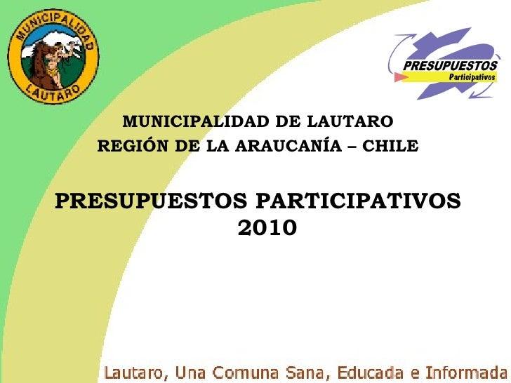 <ul><li>MUNICIPALIDAD DE LAUTARO </li></ul><ul><li>REGIÓN DE LA ARAUCANÍA – CHILE </li></ul><ul><li>PRESUPUESTOS PARTICIPA...