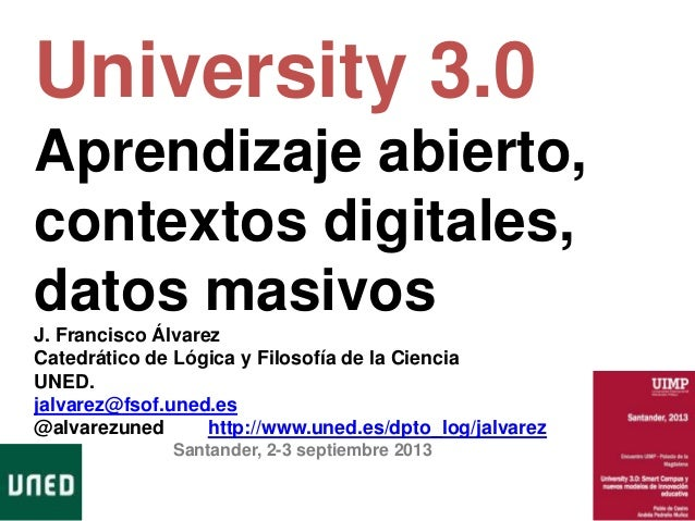 University 3.0 Aprendizaje abierto, contextos digitales, datos masivos J. Francisco Álvarez Catedrático de Lógica y Filoso...