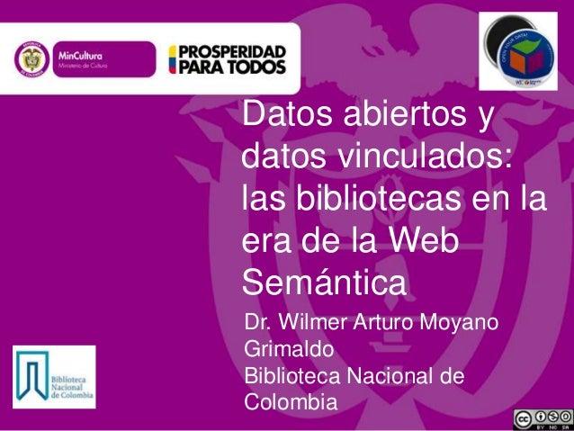 Datos abiertos y datos vinculados: las bibliotecas en la era de la Web Semántica Dr. Wilmer Arturo Moyano Grimaldo Bibliot...