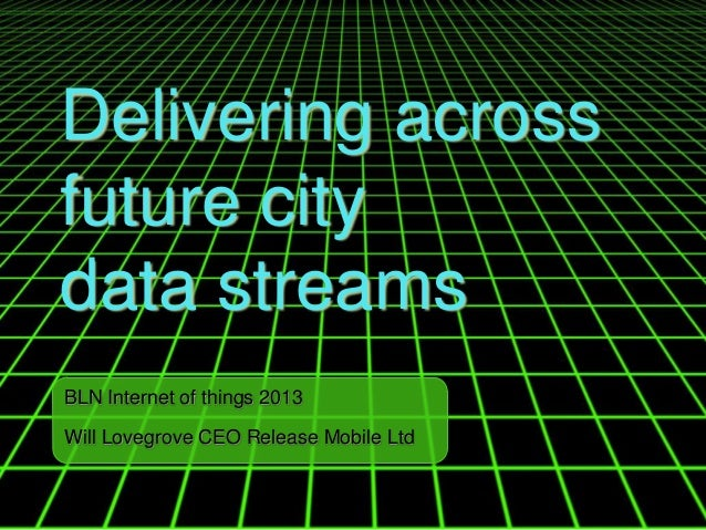 Delivering across future city data streams BLN Internet of things 2013 Will Lovegrove CEO Release Mobile Ltd